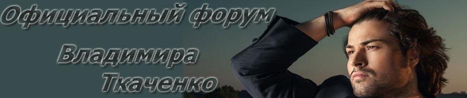 Если подробно описать творческий путь Владимира Ткаченко, то получится увесистая книга, полная приключений и переживаний.  И здесь её пишем мы! ОФИЦИАЛЬНЫЙ ФОРУМ певца ВЛАДИМИРА ТКАЧЕНКО
